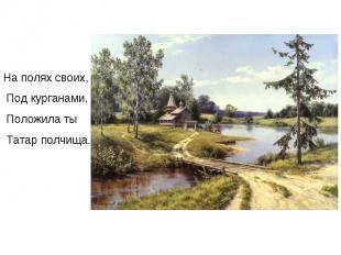 На полях своих, Под курганами, Положила ты Татар полчища.