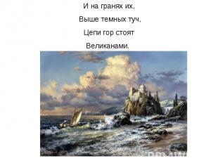 И на гранях их, Выше темных туч, Цепи гор стоят Великанами.