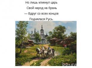 Но лишь кликнул царь Свой народ на брань — Вдруг со всех концов Поднялася Русь.