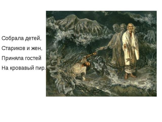 Собрала детей, Стариков и жен, Приняла гостей На кровавый пир.