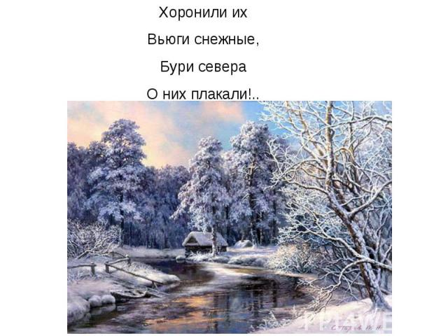 Хоронили их Вьюги снежные, Бури севера О них плакали!..