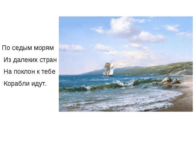 По седым морям Из далеких стран На поклон к тебе Корабли идут.