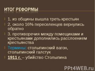Итог реформы 1. из общины вышла треть крестьян 2. около 16% переселенцев вернули
