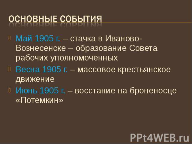 Основные события Май 1905 г. – стачка в Иваново-Вознесенске – образование Совета рабочих уполномоченных Весна 1905 г. – массовое крестьянское движение Июнь 1905 г. – восстание на броненосце «Потемкин»