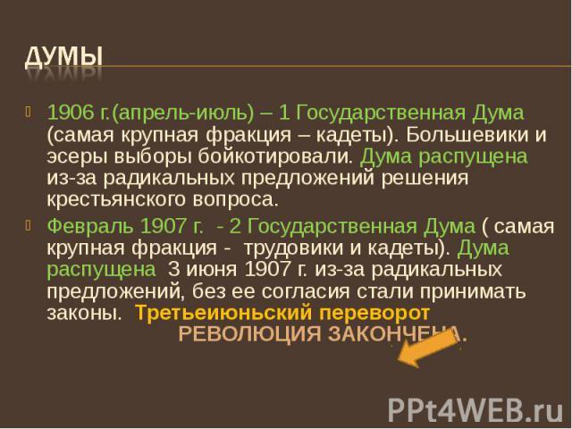 Думы 1906 г.(апрель-июль) – 1 Государственная Дума (самая крупная фракция – кадеты). Большевики и эсеры выборы бойкотировали. Дума распущена из-за радикальных предложений решения крестьянского вопроса. Февраль 1907 г. - 2 Государственная Дума ( сама…