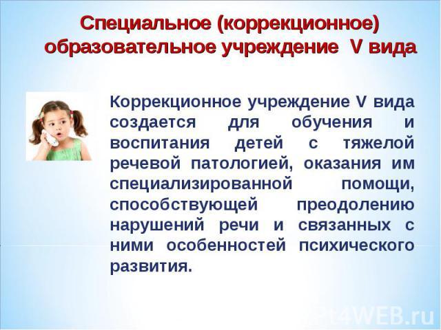 Специальное (коррекционное) образовательное учреждение V вида Коррекционное учреждение V вида создается для обучения и воспитания детей с тяжелой речевой патологией, оказания им специализированной помощи, способствующей преодолению нарушений речи и …