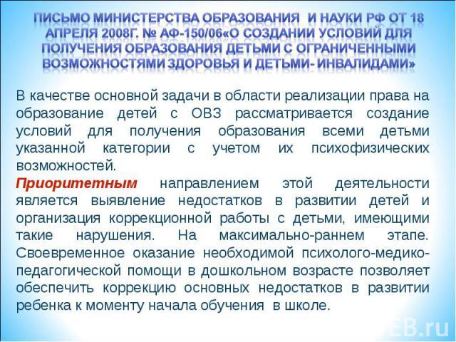 Письмо министерства образования и науки рф от 18 апреля 2008г. № аф-150/06«о создании условий для получения образования детьми с ограниченными возможностями здоровья и детьми- инвалидами» В качестве основной задачи в области реализации права на обра…