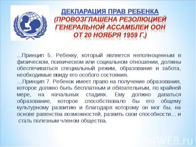 Декларация прав ребенка (провозглашена резолюцией Генеральной Ассамблеи ООН от 20 ноября 1959 г.) …Принцип 5. Ребенку, который является неполноценным в физическом, психическом или социальном отношении, должны обеспечиваться специальный режим, образо…