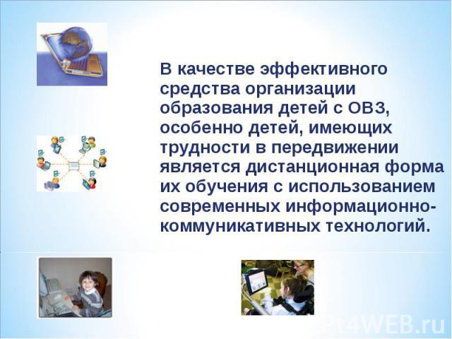 В качестве эффективного средства организации образования детей с ОВЗ, особенно детей, имеющих трудности в передвижении является дистанционная форма их обучения с использованием современных информационно-коммуникативных технологий.
