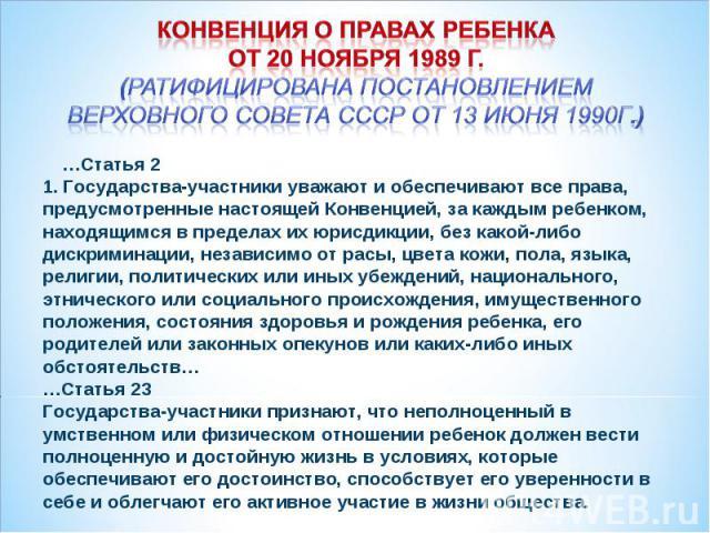 Конвенция о правах ребенка от 20 ноября 1989 г. (Ратифицирована постановлением Верховного Совета СССР от 13 июня 1990г.) …Статья 2 1. Государства-участники уважают и обеспечивают все права, предусмотренные настоящей Конвенцией, за каждым ребенком, н…