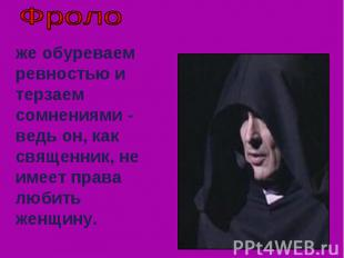 Фроло же обуреваем ревностью и терзаем сомнениями - ведь он, как священник, не и