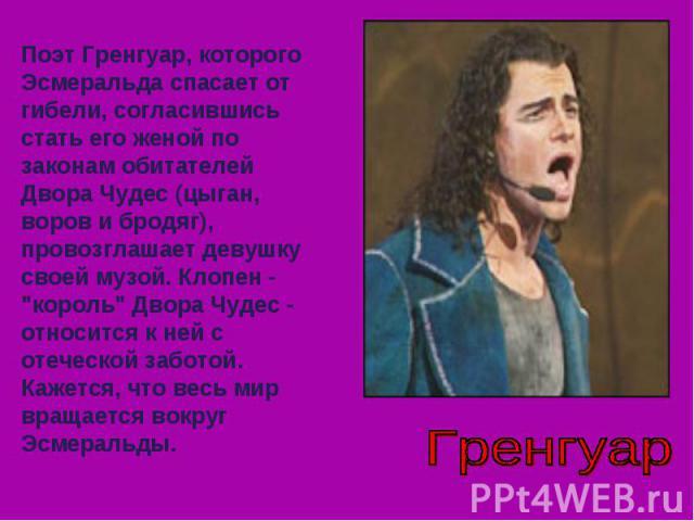Поэт Гренгуар, которого Эсмеральда спасает от гибели, согласившись стать его женой по законам обитателей Двора Чудес (цыган, воров и бродяг), провозглашает девушку своей музой. Клопен -