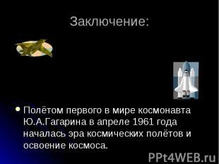 Заключение: Полётом первого в мире космонавта Ю.А.Гагарина в апреле 1961 года на