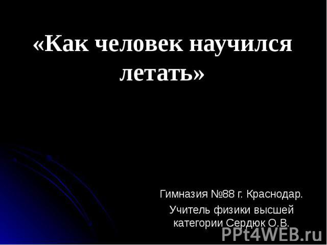«Как человек научился летать» Гимназия №88 г. Краснодар. Учитель физики высшей категории Сердюк О.В.