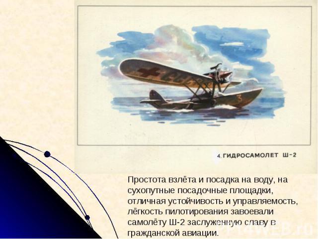 Простота взлёта и посадка на воду, на сухопутные посадочные площадки, отличная устойчивость и управляемость, лёгкость пилотирования завоевали самолёту Ш-2 заслуженную славу в гражданской авиации.