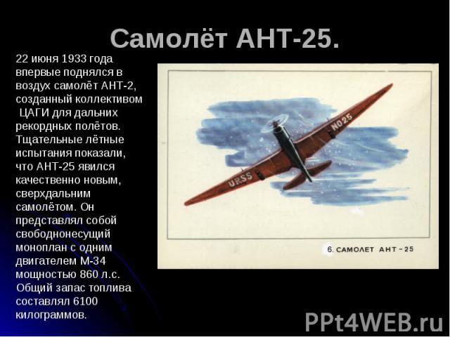 Самолёт АНТ-25. 22 июня 1933 года впервые поднялся в воздух самолёт АНТ-2, созданный коллективом ЦАГИ для дальних рекордных полётов. Тщательные лётные испытания показали, что АНТ-25 явился качественно новым, сверхдальним самолётом. Он представлял со…