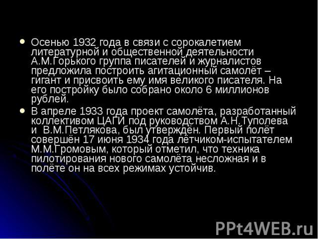 Осенью 1932 года в связи с сорокалетием литературной и общественной деятельности А.М.Горького группа писателей и журналистов предложила построить агитационный самолёт –гигант и присвоить ему имя великого писателя. На его постройку было собрано около…
