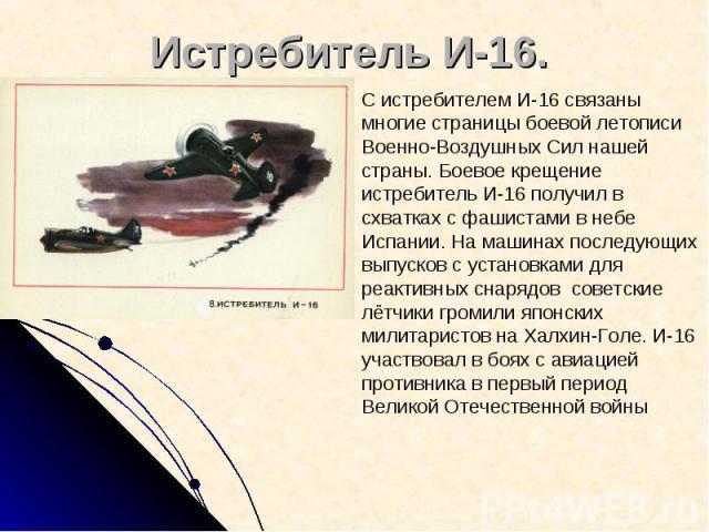 Истребитель И-16. С истребителем И-16 связаны многие страницы боевой летописи Военно-Воздушных Сил нашей страны. Боевое крещение истребитель И-16 получил в схватках с фашистами в небе Испании. На машинах последующих выпусков с установками для реакти…