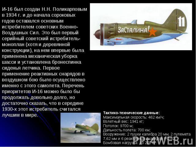 И-16 был создан Н.Н. Поликарповым в 1934 г. и до начала сороковых годов оставался основным истребителем советских Военно-Воздушных Сил. Это был первый серийный советский истребитель-моноплан (хотя и деревянной конструкции), на нем впервые была приме…
