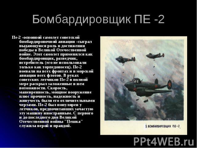 Бомбардировщик ПЕ -2 Пе-2 -основной самолет советской бомбардировочной авиации -сыграл выдающуюся роль в достижении победы в Великой Отечественной войне. Этот самолет применялся как бомбардировщик, разведчик, истребитель (его не использовали только …