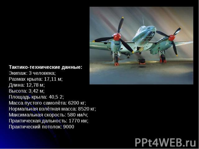 Тактико-технические данные: Экипаж: 3 человека; Размах крыла: 17,11 м; Длина: 12,78 м; Высота: 3,42 м; Площадь крыла: 40,5 2; Масса пустого самолёта: 6200 кг; Нормальная взлётная масса: 8520 кг; Максимальная скорость: 580 км/ч; Практическая дальност…