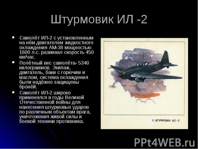 Штурмовик ИЛ -2 Самолёт ИЛ-2 с установленным на нём двигателем жидкостного охлаждения АМ-38 мощностью 1600 л.с. развивал скорость 450 км/час. Полётный вес самолёта- 5340 килограммов. Экипаж, двигатель, баки с горючим и маслом, система охлаждения был…