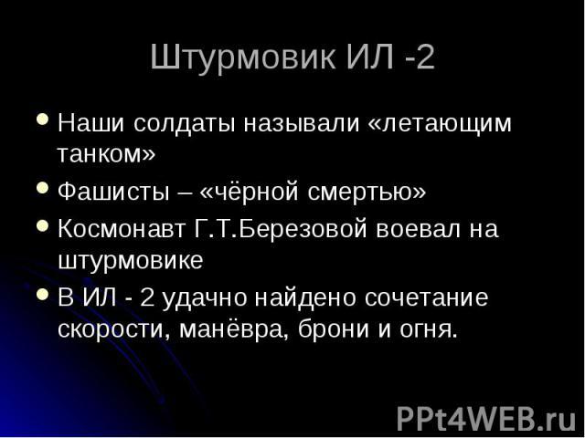 Штурмовик ИЛ -2 Наши солдаты называли «летающим танком» Фашисты – «чёрной смертью» Космонавт Г.Т.Березовой воевал на штурмовике В ИЛ - 2 удачно найдено сочетание скорости, манёвра, брони и огня.