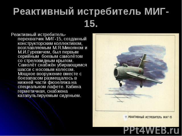 Реактивный истребитель МИГ-15. Реактивный истребитель-перехватчик МИГ-15, созданный конструкторским коллективом, возглавляемым М.Я.Микояном и М.И.Гуревичем, был первым серийным боевым самолётом со стреловидным крылом. Самолёт снабжён убирающимся шас…
