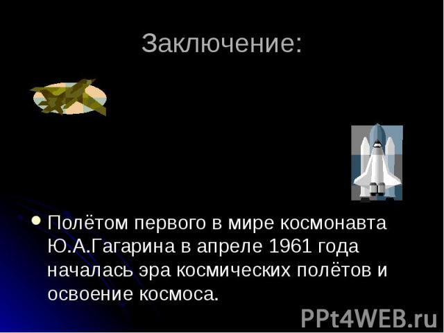 Заключение: Полётом первого в мире космонавта Ю.А.Гагарина в апреле 1961 года началась эра космических полётов и освоение космоса.