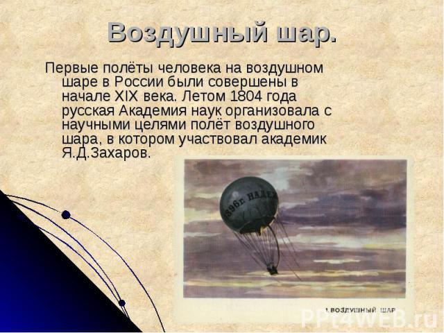 Воздушный шар. Первые полёты человека на воздушном шаре в России были совершены в начале XIX века. Летом 1804 года русская Академия наук организовала с научными целями полёт воздушного шара, в котором участвовал академик Я.Д.Захаров.
