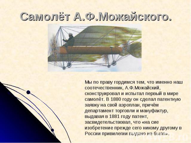 Самолёт А.Ф.Можайского. Мы по праву гордимся тем, что именно наш соотечественник, А.Ф.Можайский, сконструировал и испытал первый в мире самолёт. В 1880 году он сделал патентную заявку на свой аэроплан, причём департамент торговли и мануфактур, выдав…