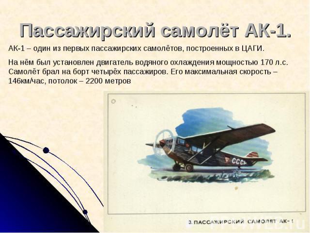 Пассажирский самолёт АК-1. АК-1 – один из первых пассажирских самолётов, построенных в ЦАГИ. На нём был установлен двигатель водяного охлаждения мощностью 170 л.с. Самолёт брал на борт четырёх пассажиров. Его максимальная скорость – 146км/час, потол…