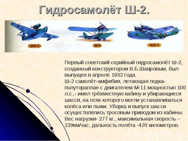 Гидросамолёт Ш-2. Первый советский серийный гидросамолёт Ш-2, созданный конструктором В.Б.Шавровым, был выпущен в апреле 1932 года. Ш-2 самолёт-амфибия, летающая лодка-полутораплан с двигателем М-11 мощностью 100 л.с.,- имел трёхместную кабину и уби…
