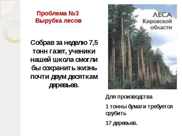 Проблема №3 Вырубка лесов Собрав за неделю 7,5 тонн газет, ученики нашей школа смогли бы сохранить жизнь почти двум десяткам деревьев. Для производства 1 тонны бумаги требуется срубить 17 деревьев.