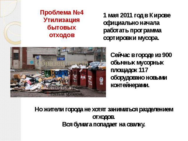 Проблема №4 Утилизация бытовых отходов 1 мая 2011 год в Кирове официально начала работать программа сортировки мусора. Сейчас в городе из 900 обычных мусорных площадок 117 оборудовано новыми контейнерами. Но жители города не хотят заниматься разделе…