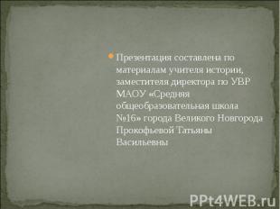 Презентация составлена по материалам учителя истории, заместителя директора по У