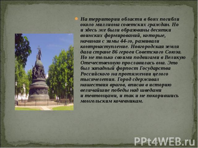 На территории области вбоях погибли околомиллиона советских граждан. Но издесь же были образованы десятки воинских формирований, которые, начиная сзимы 44-го, развивали контрнаступление. Новгородская земля дала стране 86 героев Советского Союза.…