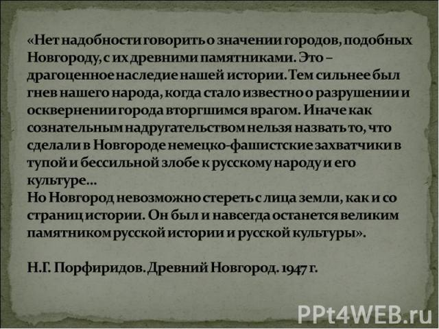 «Нет надобности говорить о значении городов, подобных Новгороду, с их древними памятниками. Это – драгоценное наследие нашей истории. Тем сильнее был гнев нашего народа, когда стало известно о разрушении и осквернении города вторгшимся врагом. Иначе…