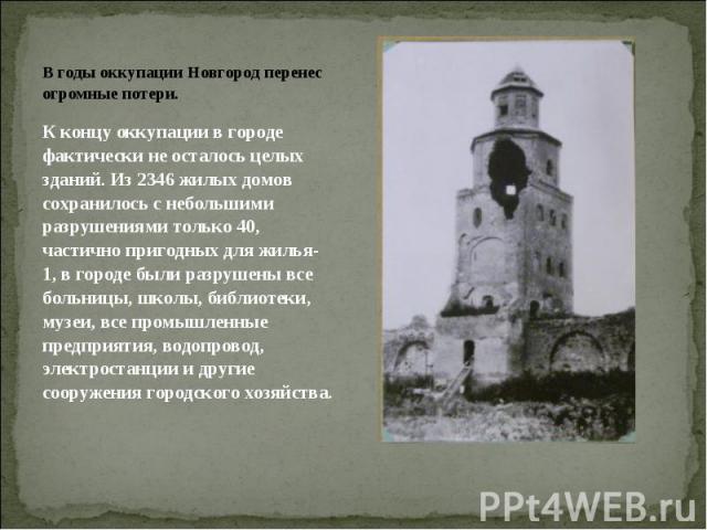 В годы оккупации Новгород перенес огромные потери. К концу оккупации в городе фактически не осталось целых зданий. Из 2346 жилых домов сохранилось с небольшими разрушениями только 40, частично пригодных для жилья- 1, в городе были разрушены все боль…