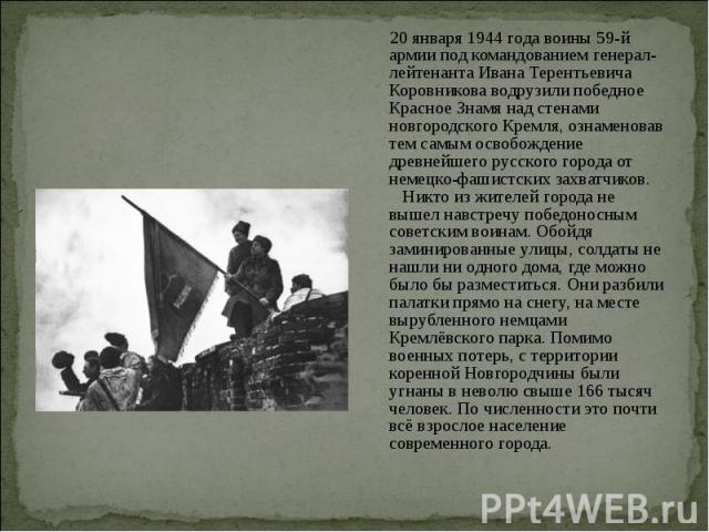 20 января 1944 года воины 59-й армии под командованием генерал-лейтенанта Ивана Терентьевича Коровникова водрузили победное Красное Знамя над стенами новгородского Кремля, ознаменовав тем самым освобождение древнейшего русского города от немецко-фаш…