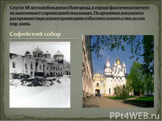 Спустя 68 лет освобождения Новгорода, в городе фактически ничего не напоминает о прошедшей оккупации. Но архивные документы раскрывают перед нами прошедшие события и память о них до сих пор жива.  Софийский собор