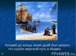 Колумб до конца своих дней был уверен, что нашёл морской путь в Индию.