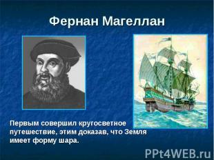 Фернан Магеллан Первым совершил кругосветное путешествие, этим доказав, что Земл