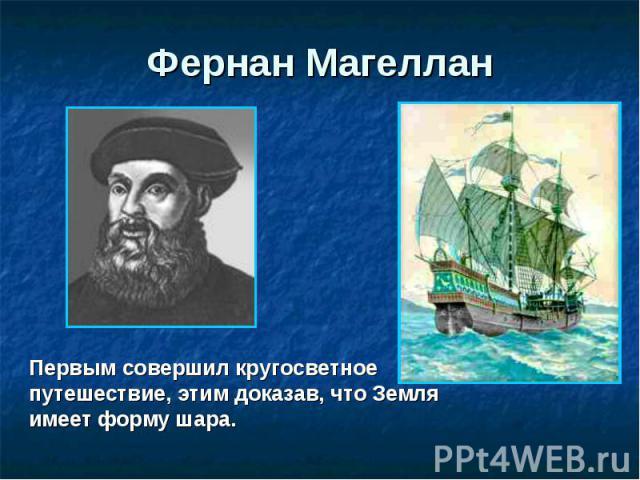 Фернан Магеллан Первым совершил кругосветное путешествие, этим доказав, что Земля имеет форму шара.