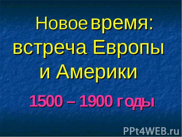 Новое время: встреча Европы и Америки 1500 – 1900 годы