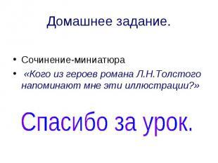Домашнее задание. Сочинение-миниатюра «Кого из героев романа Л.Н.Толстого напоми