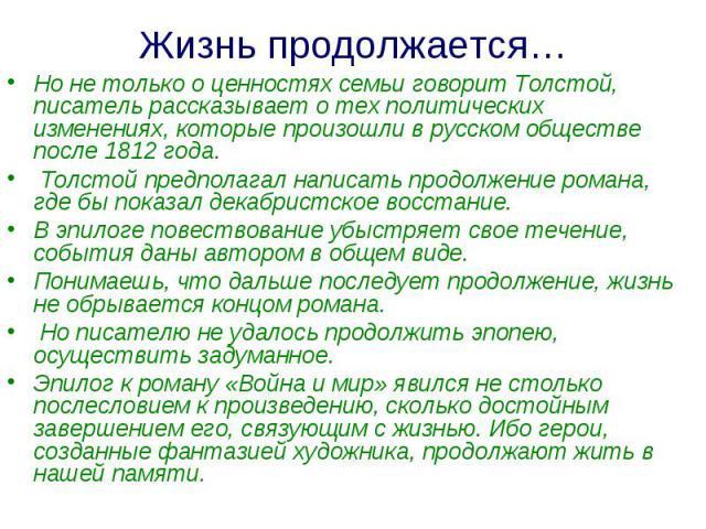 Жизнь продолжается…Но не только о ценностях семьи говорит Толстой, писатель рассказывает о тех политических изменениях, которые произошли в русском обществе после 1812 года. Толстой предполагал написать продолжение романа, где бы показал декабристск…
