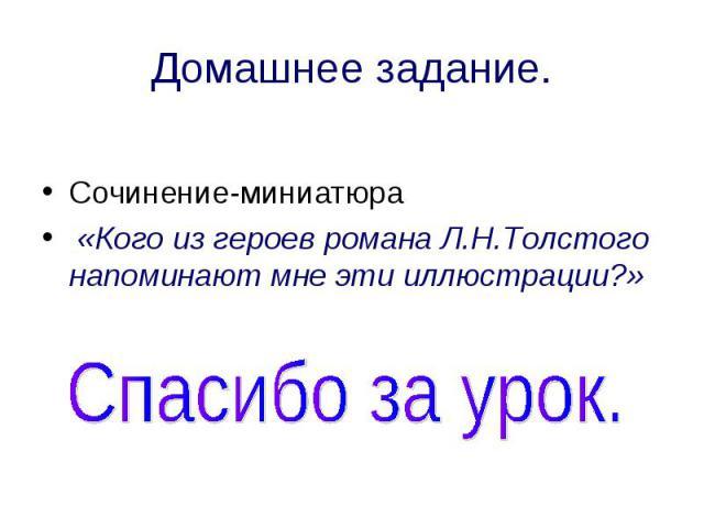 Домашнее задание. Сочинение-миниатюра «Кого из героев романа Л.Н.Толстого напоминают мне эти иллюстрации?» Спасибо за урок.