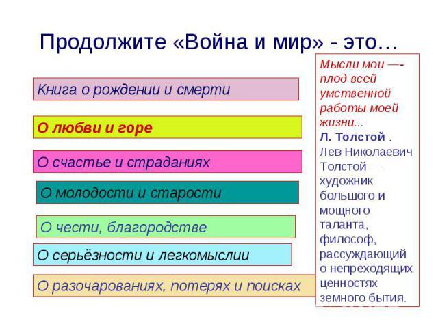 Продолжите «Война и мир» - это… Мысли мои —- плод всей умственной работы моей жизни... Л. Толстой . Лев Николаевич Толстой — художник большого и мощного таланта, философ, рассуждающий о непреходящих ценностях земного бытия.