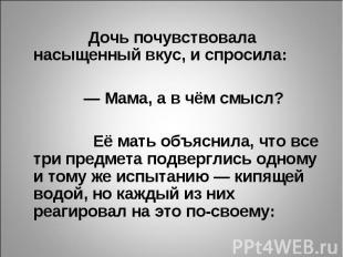 Дочь почувствовала насыщенный вкус, и спросила:  — Мама, а в чём смысл?  Её ма